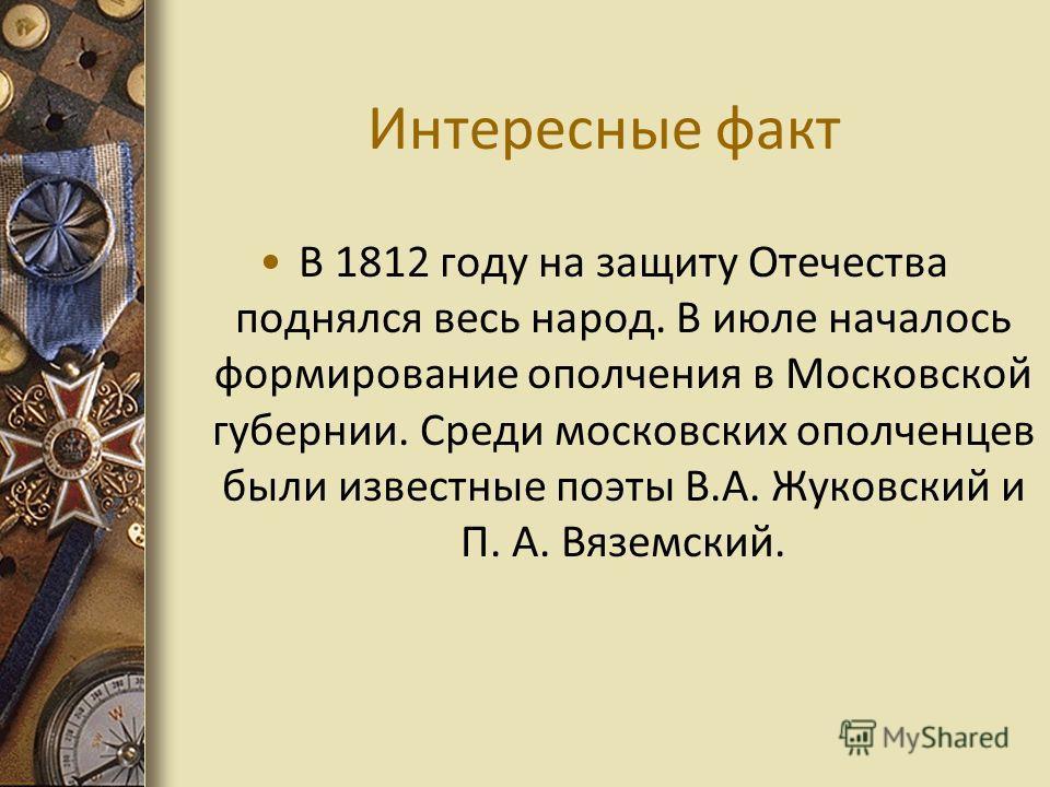 Интересные факт В 1812 году на защиту Отечества поднялся весь народ. В июле началось формирование ополчения в Московской губернии. Среди московских ополченцев были известные поэты В.А. Жуковский и П. А. Вяземский.