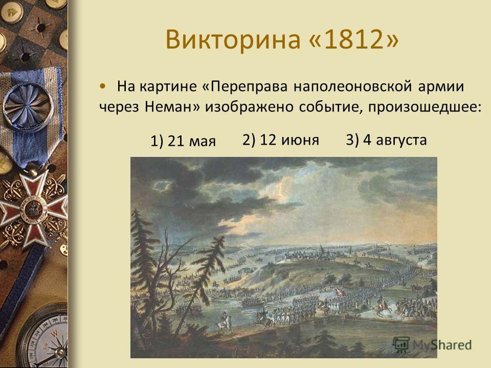 Викторина «1812» На картине «Переправа наполеоновской армии через Неман» изображено событие, произошедшее: 1) 21 мая 3) 4 августа 2) 12 июня