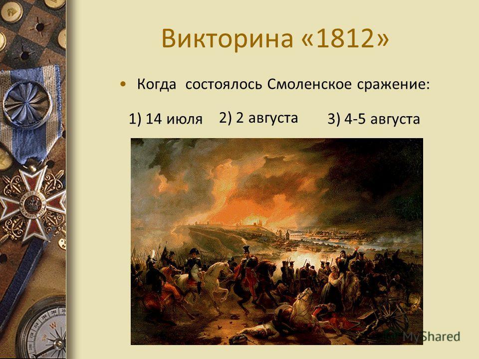 Викторина «1812» Когда состоялось Смоленское сражение: 1) 14 июля 2) 2 августа 3) 4-5 августа