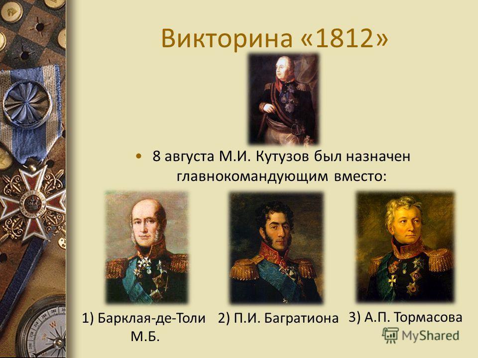 Викторина «1812» 8 августа М.И. Кутузов был назначен главнокомандующим вместо: 2) П.И. Багратиона 3) А.П. Тормасова 1) Барклая-де-Толи М.Б.