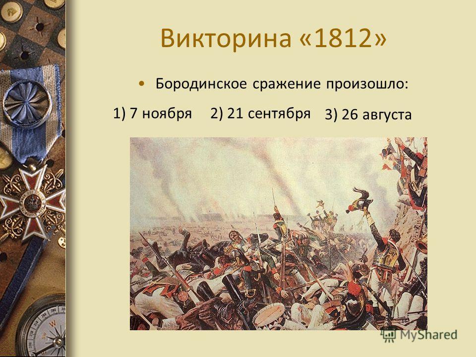 Викторина «1812» Бородинское сражение произошло: 1) 7 ноября2) 21 сентября 3) 26 августа