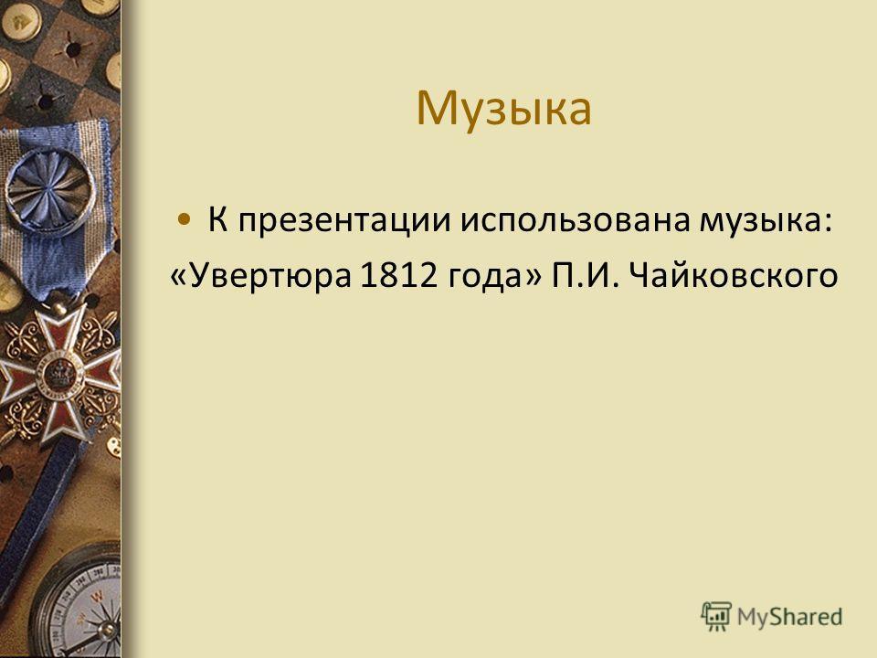 Музыка К презентации использована музыка: «Увертюра 1812 года» П.И. Чайковского