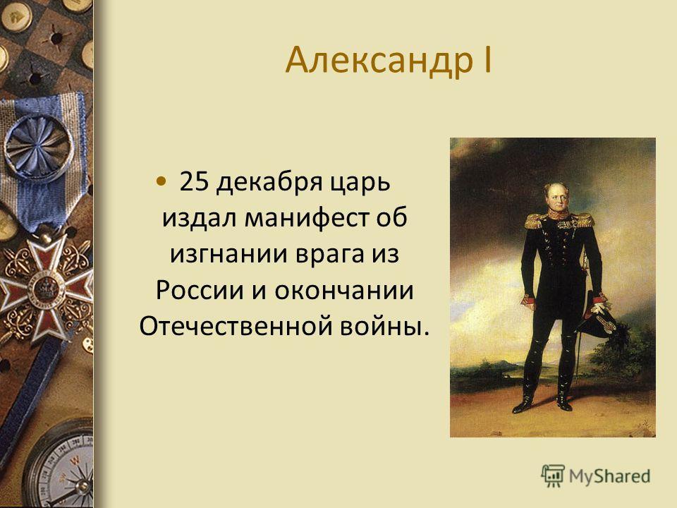 Александр I 25 декабря царь издал манифест об изгнании врага из России и окончании Отечественной войны.