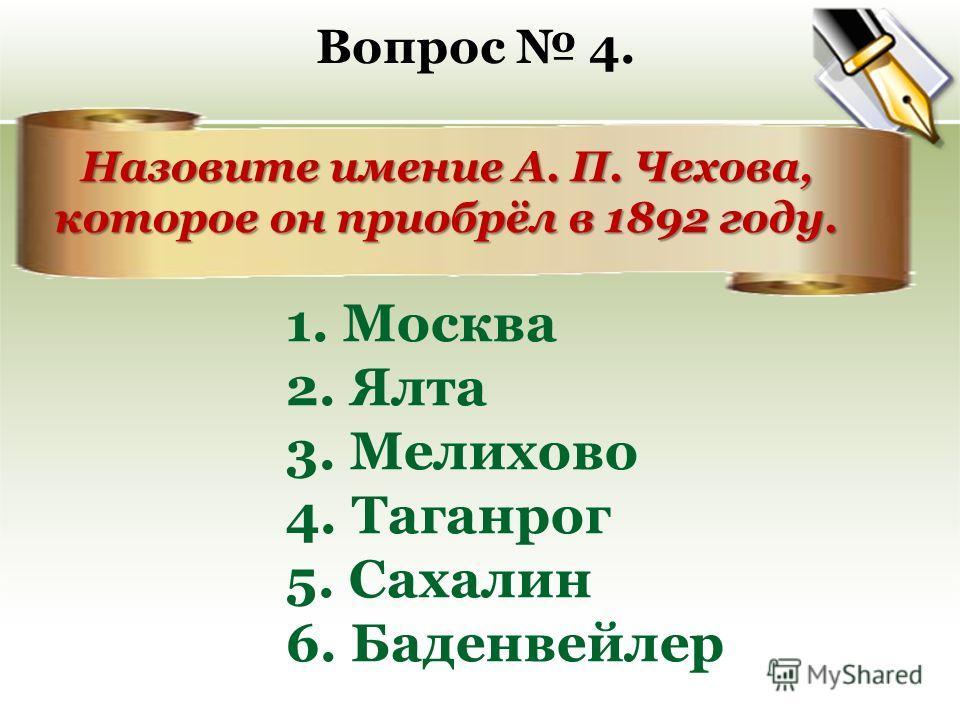 Назовите имение А. П. Чехова, которое он приобрёл в 1892 году. Назовите имение А. П. Чехова, которое он приобрёл в 1892 году. Вопрос 4. 1. Москва 2. Ялта 3. Мелихово 4. Таганрог 5. Сахалин 6. Баденвейлер