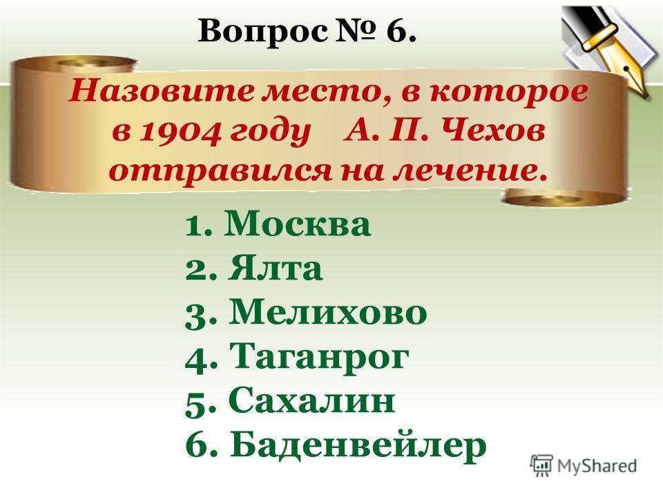 Назовите место, в которое в 1904 году А. П. Чехов отправился на лечение. 1. Москва 2. Ялта 3. Мелихово 4. Таганрог 5. Сахалин 6. Баденвейлер Вопрос 6.