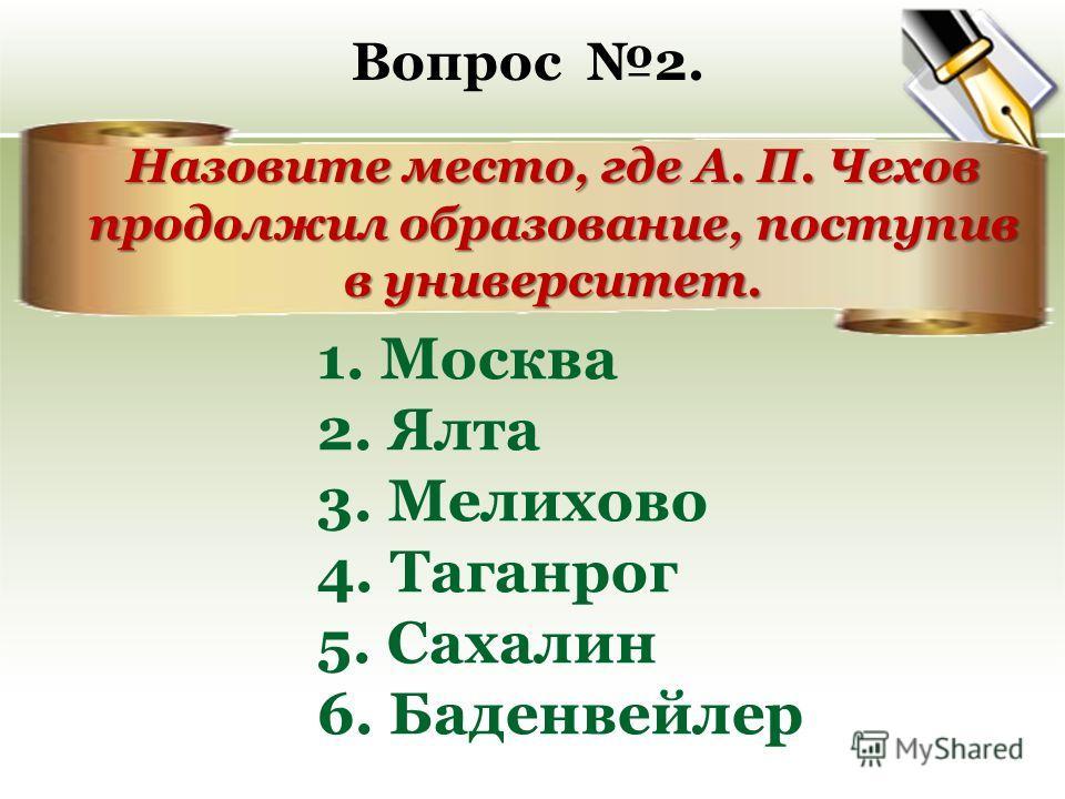 Вопрос 2. Назовите место, где А. П. Чехов продолжил образование, поступив в университет. 1. Москва 2. Ялта 3. Мелихово 4. Таганрог 5. Сахалин 6. Баденвейлер