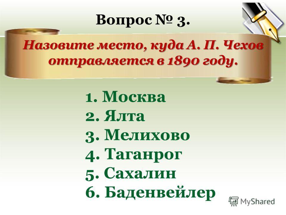 Вопрос 3. Назовите место, куда А. П. Чехов отправляется в 1890 году. 1. Москва 2. Ялта 3. Мелихово 4. Таганрог 5. Сахалин 6. Баденвейлер