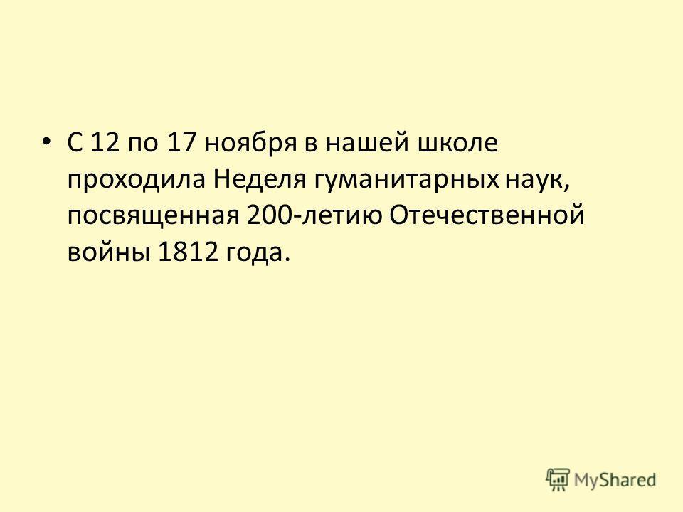 С 12 по 17 ноября в нашей школе проходила Неделя гуманитарных наук, посвященная 200-летию Отечественной войны 1812 года.