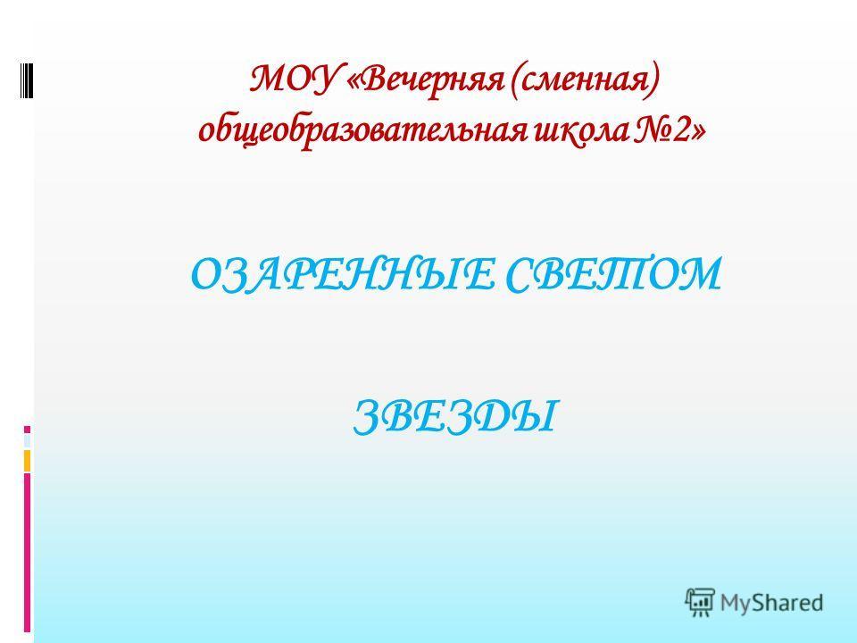 МОУ «Вечерняя (сменная) общеобразовательная школа 2» ОЗАРЕННЫЕ СВЕТОМ ЗВЕЗДЫ
