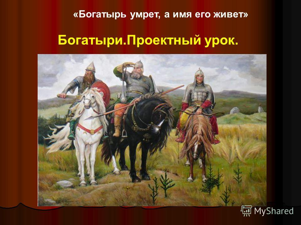 «Богатырь умрет, а имя его живет» Богатыри.Проектный урок.
