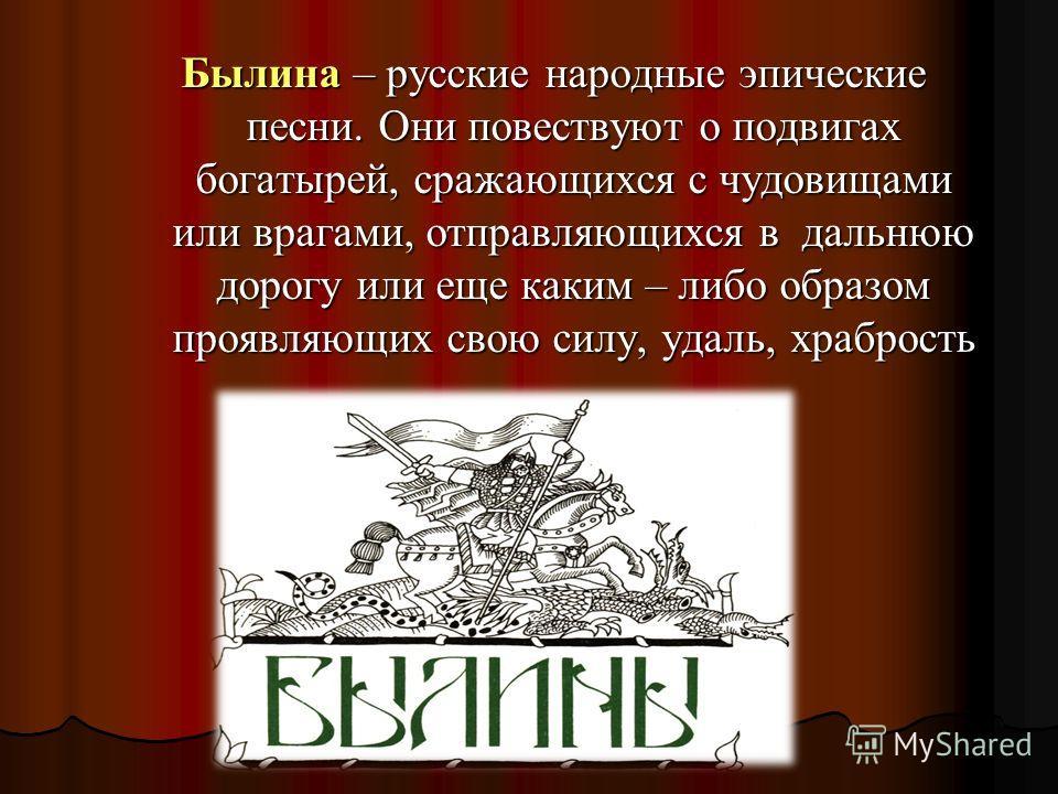 Былина – русские народные эпические песни. Они повествуют о подвигах богатырей, сражающихся с чудовищами или врагами, отправляющихся в дальнюю дорогу или еще каким – либо образом проявляющих свою силу, удаль, храбрость