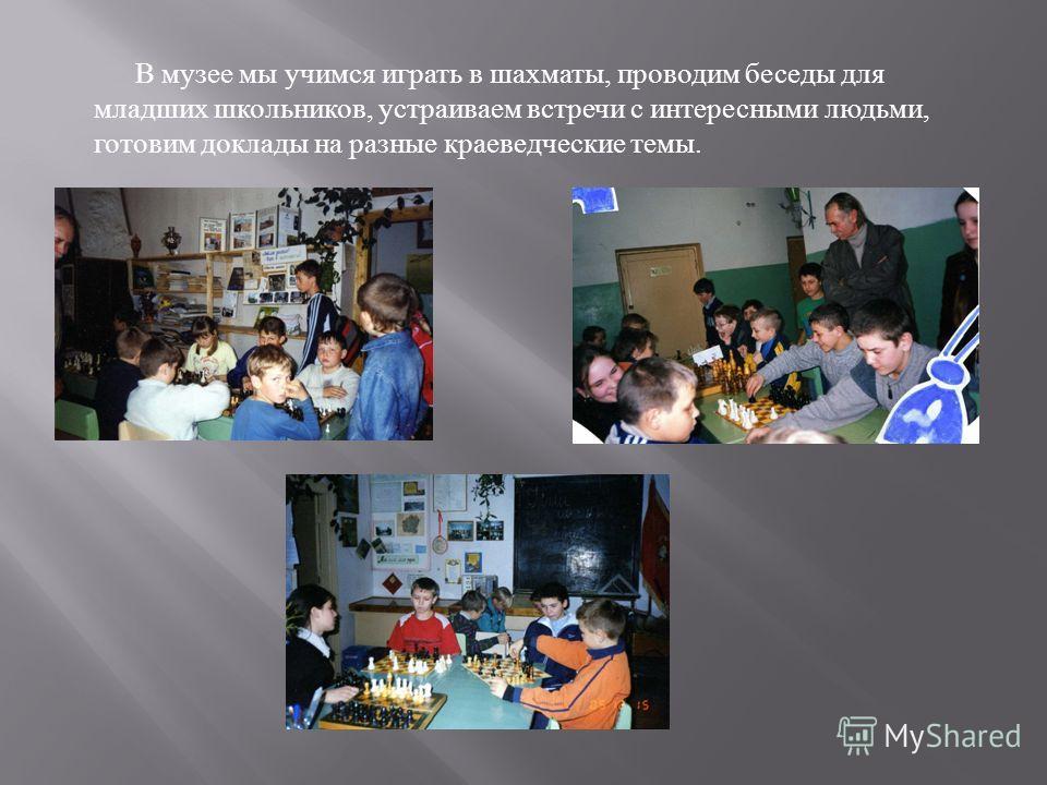 В музее мы учимся играть в шахматы, проводим беседы для младших школьников, устраиваем встречи с интересными людьми, готовим доклады на разные краеведческие темы.
