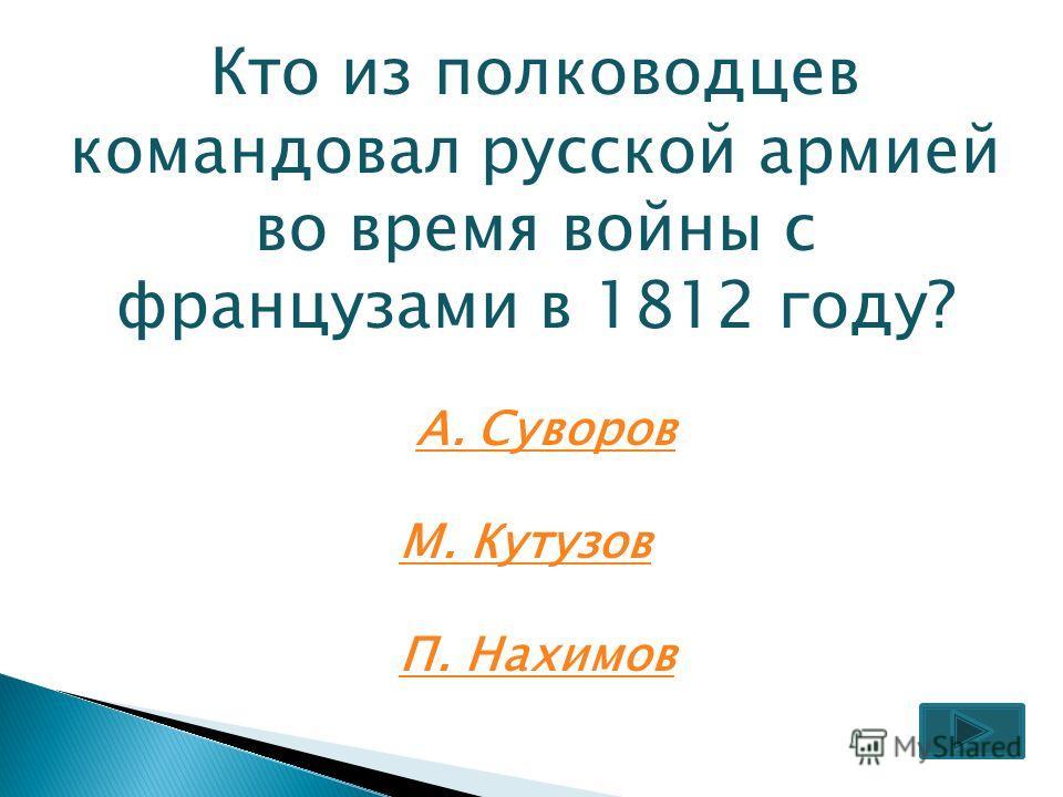 Кто из полководцев командовал русской армией во время войны с французами в 1812 году? А. Суворов М. Кутузов П. Нахимов