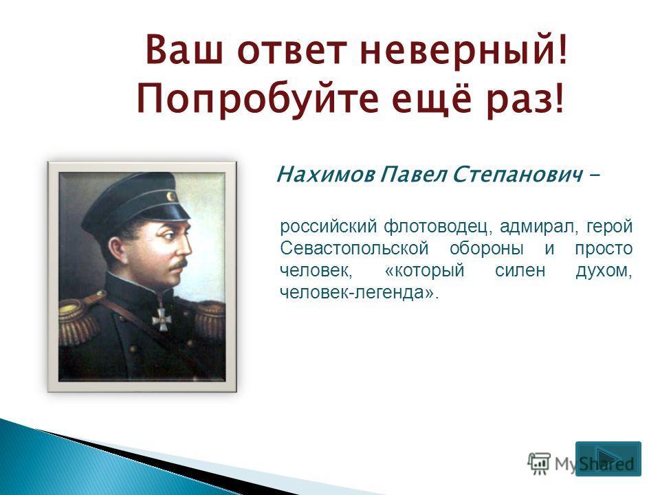 Ваш ответ неверный! Попробуйте ещё раз! Нахимов Павел Степанович - российский флотоводец, адмирал, герой Севастопольской обороны и просто человек, «который силен духом, человек-легенда».