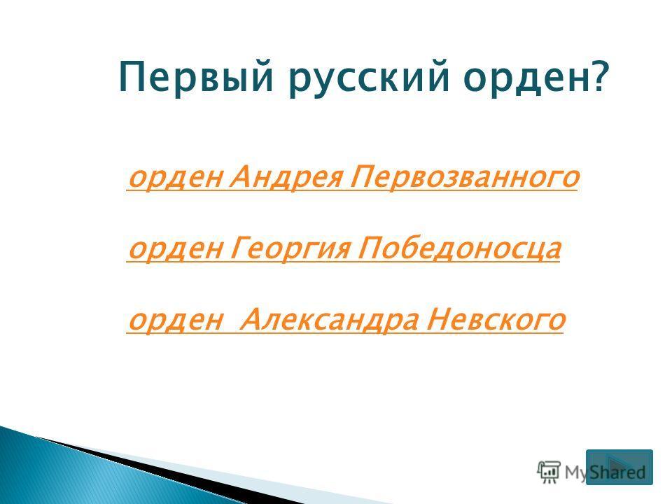 Первый русский орден? орден Андрея Первозванного орден Георгия Победоносца орден Александра Невского