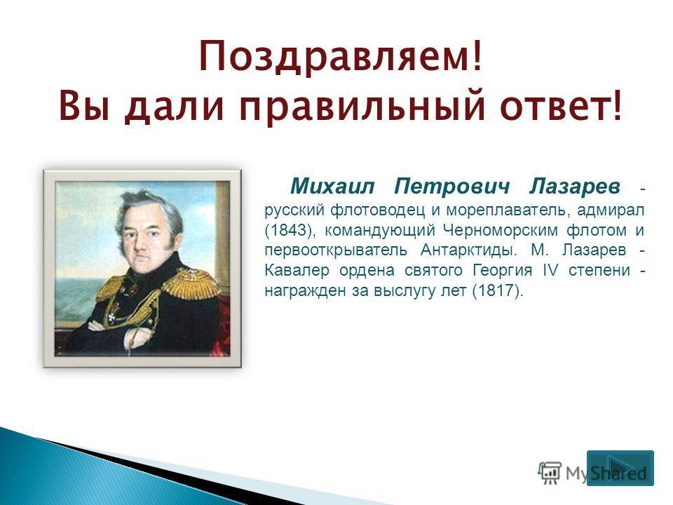Поздравляем! Вы дали правильный ответ! Михаил Петрович Лазарев - русский флотоводец и мореплаватель, адмирал (1843), командующий Черноморским флотом и первооткрыватель Антарктиды. М. Лазарев - Кавалер ордена святого Георгия IV степени - награжден за