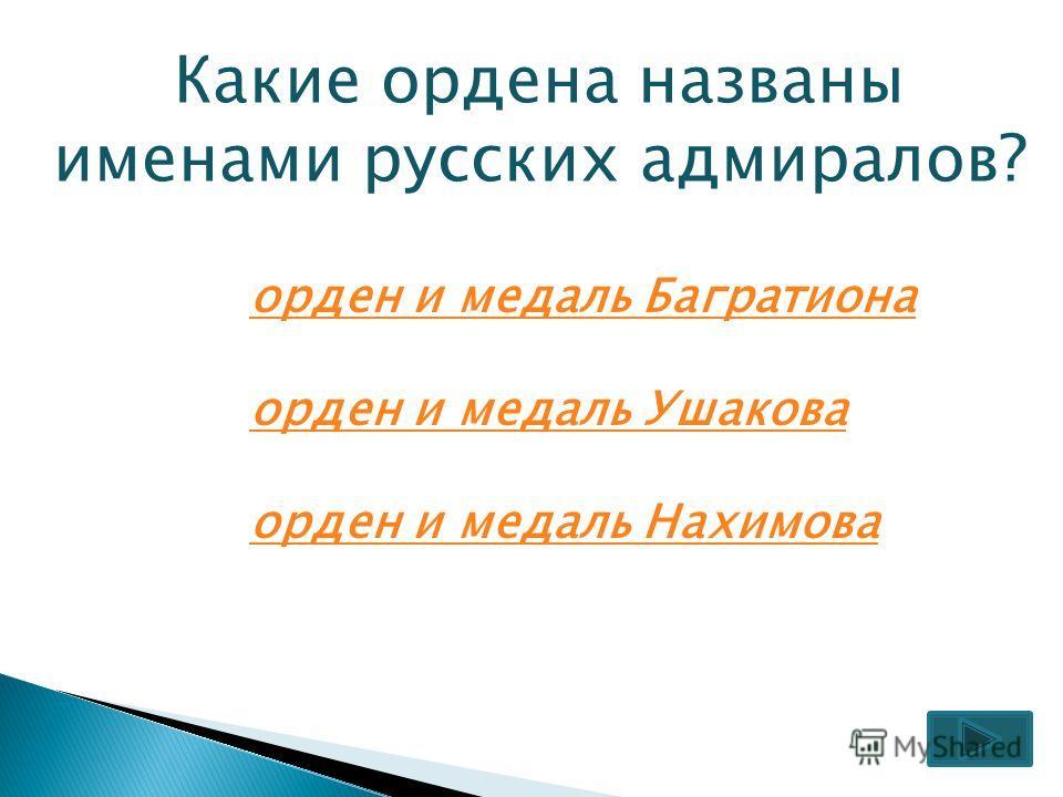 Какие ордена названы именами русских адмиралов? орден и медаль Багратиона орден и медаль Ушакова орден и медаль Нахимова