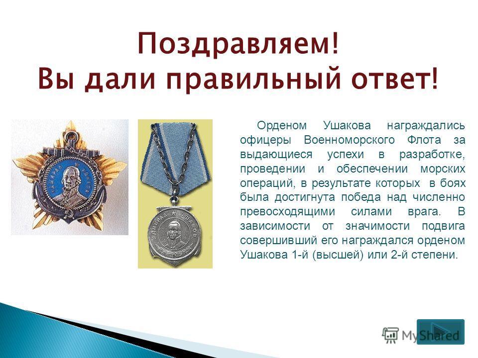 Поздравляем! Вы дали правильный ответ! Орденом Ушакова награждались офицеры Военноморского Флота за выдающиеся успехи в разработке, проведении и обеспечении морских операций, в результате которых в боях была достигнута победа над численно превосходящ