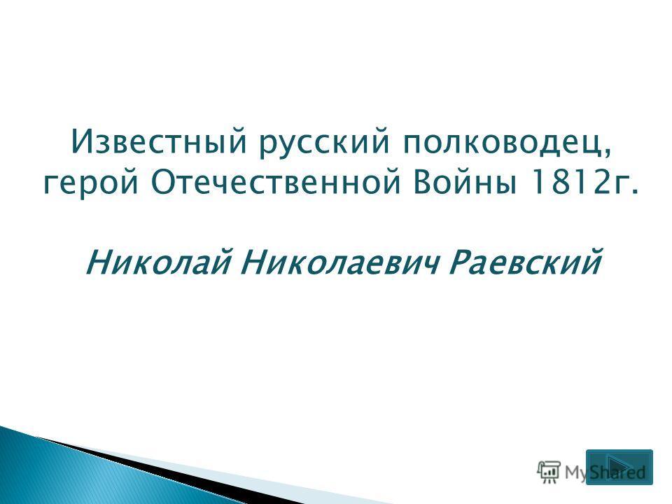 Известный русский полководец, герой Отечественной Войны 1812г. Николай Николаевич Раевский