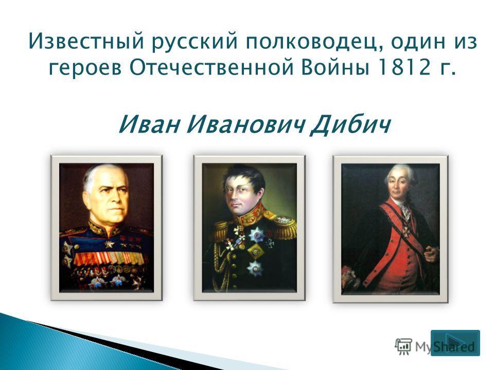 Известный русский полководец, один из героев Отечественной Войны 1812 г. Иван Иванович Дибич