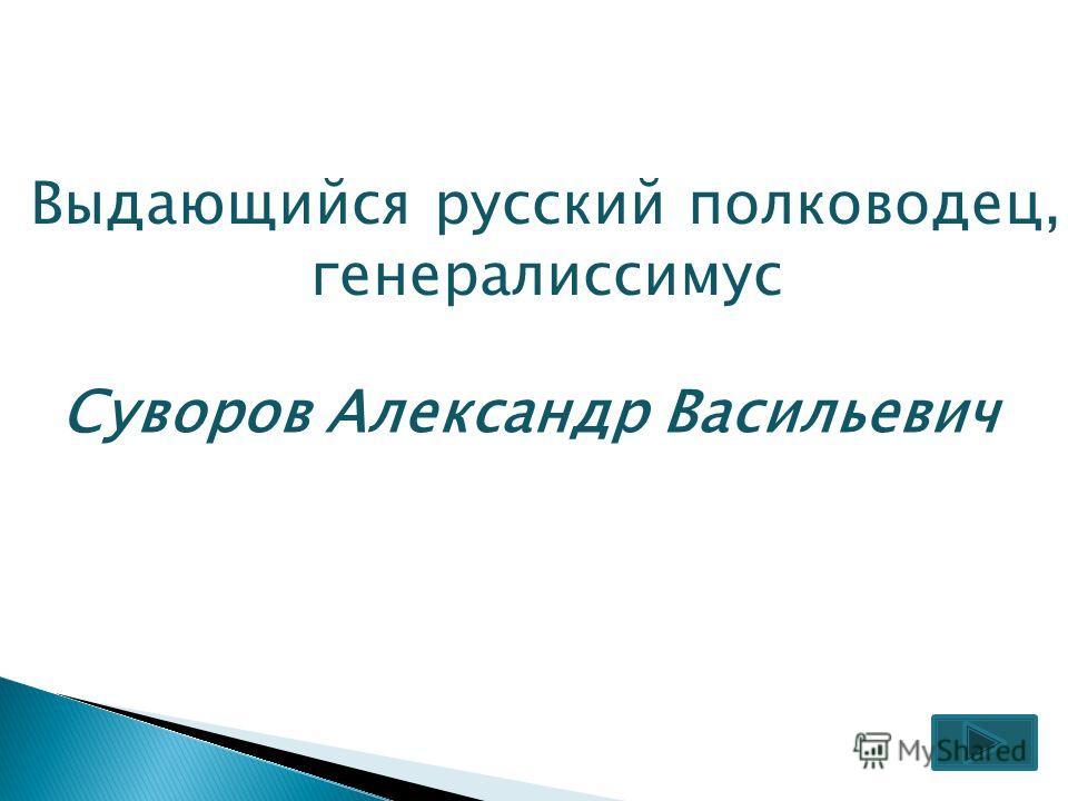 Выдающийся русский полководец, генералиссимус Суворов Александр Васильевич