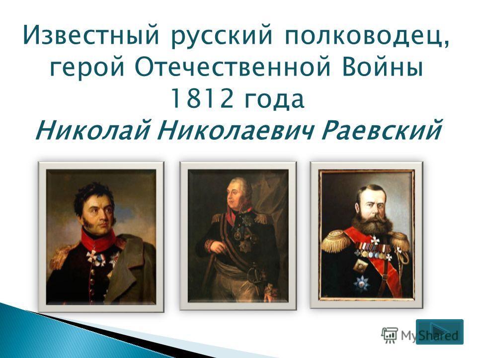 Известный русский полководец, герой Отечественной Войны 1812 года Николай Николаевич Раевский