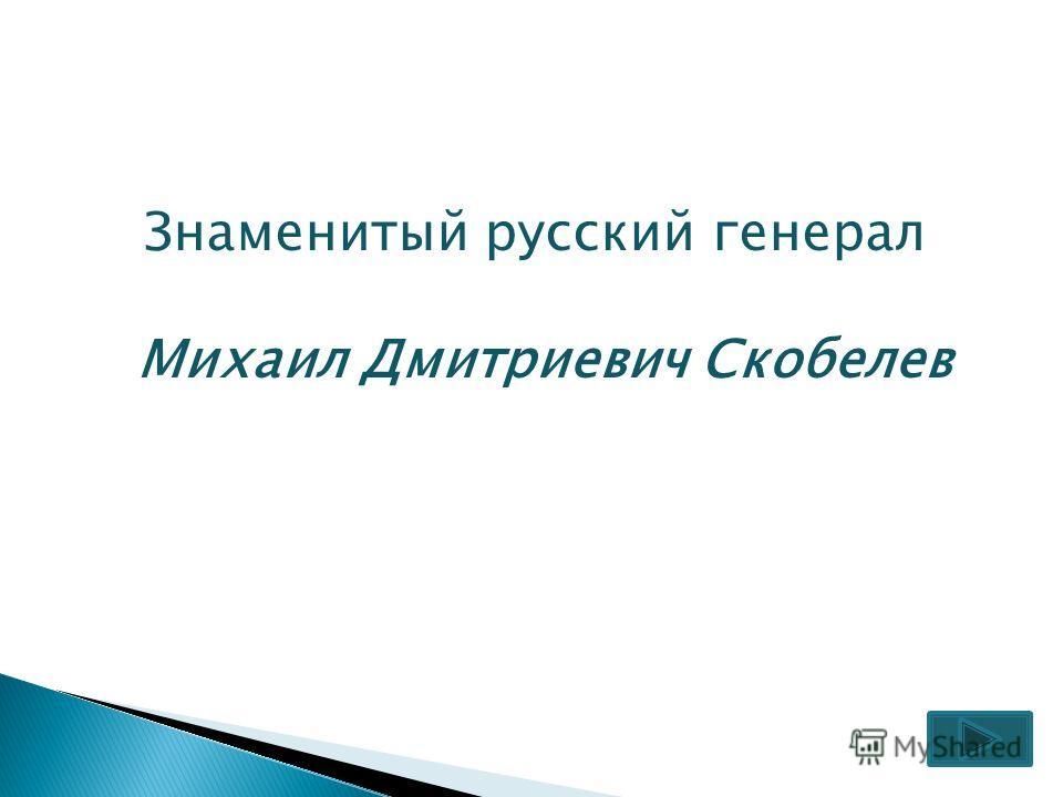 Знаменитый русский генерал Михаил Дмитриевич Скобелев