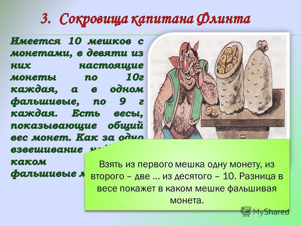 Взять из первого мешка одну монету, из второго – две … из десятого – 10. Разница в весе покажет в каком мешке фальшивая монета.