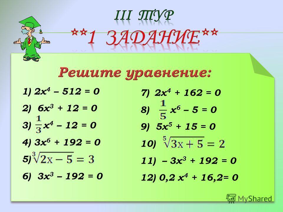 1) 2х 4 – 512 = 0 2) 6х 3 + 12 = 0 3) х 4 – 12 = 0 4) 3х 6 + 192 = 0 5) 6) 3х 3 – 192 = 0 7)2х 4 + 162 = 0 8) х 6 – 5 = 0 9) 5х 5 + 15 = 0 10) 11) – 3х 3 + 192 = 0 12) 0,2 х 4 + 16,2= 0