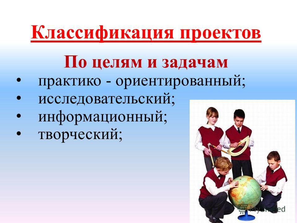 Классификация проектов По целям и задачам практико - ориентированный; исследовательский; информационный; творческий;