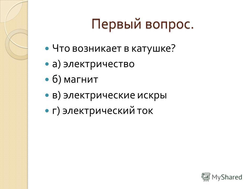 Первый вопрос. Что возникает в катушке ? а ) электричество б ) магнит в ) электрические искры г ) электрический ток