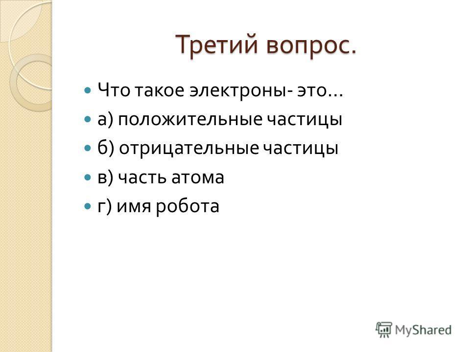 Третий вопрос. Что такое электроны - это … а ) положительные частицы б ) отрицательные частицы в ) часть атома г ) имя робота
