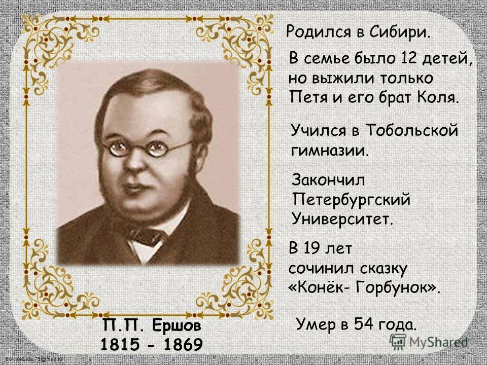 П.П. Ершов 1815 - 1869 В семье было 12 детей, но выжили только Петя и его брат Коля. Учился в Тобольской гимназии. В 19 лет сочинил сказку «Конёк- Горбунок». Умер в 54 года. Закончил Петербургский Университет. 4