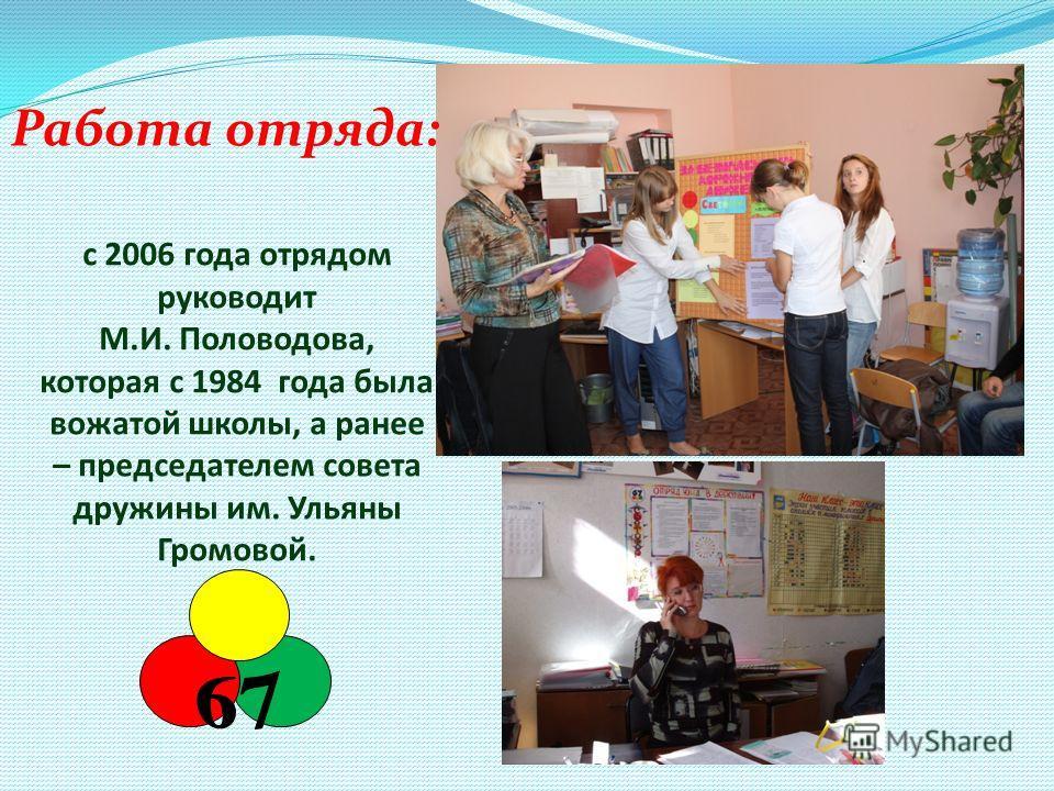 с 2006 года отрядом руководит М.И. Половодова, которая с 1984 года была вожатой школы, а ранее – председателем совета дружины им. Ульяны Громовой. Работа отряда: