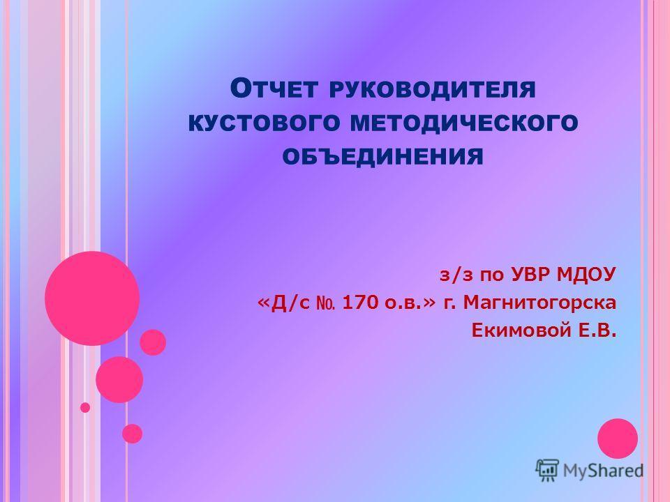О ТЧЕТ РУКОВОДИТЕЛЯ КУСТОВОГО МЕТОДИЧЕСКОГО ОБЪЕДИНЕНИЯ з/з по УВР МДОУ «Д/с 170 о.в.» г. Магнитогорска Екимовой Е.В.