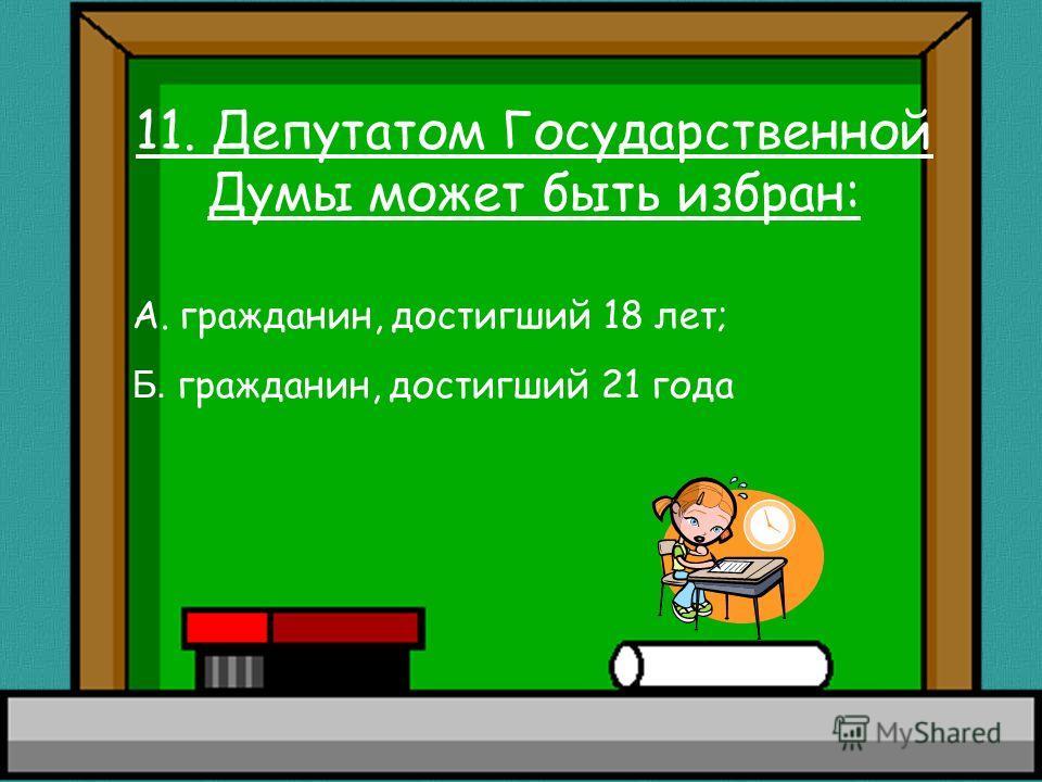 11. Депутатом Государственной Думы может быть избран: А. гражданин, достигший 18 лет; Б. гражданин, достигший 21 года