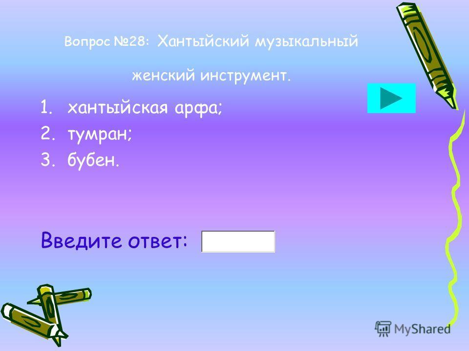 Вопрос 28: Хантыйский музыкальный женский инструмент. 1.хантыйская арфа; 2.тумран; 3.бубен. Введите ответ: