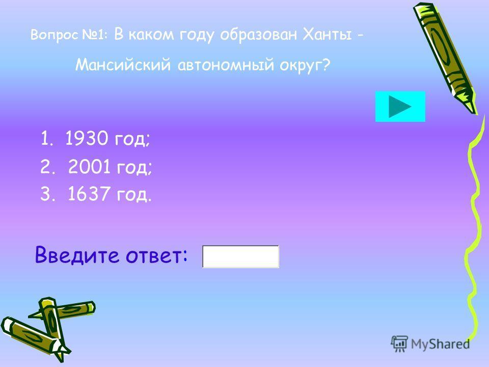 Вопрос 1: В каком году образован Ханты - Мансийский автономный округ? 1. 1930 год; 2. 2001 год; 3. 1637 год. Введите ответ: