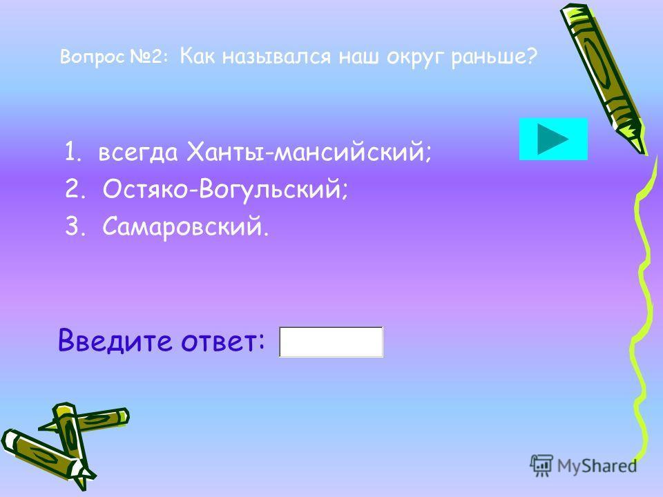 Вопрос 2: Как назывался наш округ раньше? 1. всегда Ханты-мансийский; 2. Остяко-Вогульский; 3. Самаровский. Введите ответ: