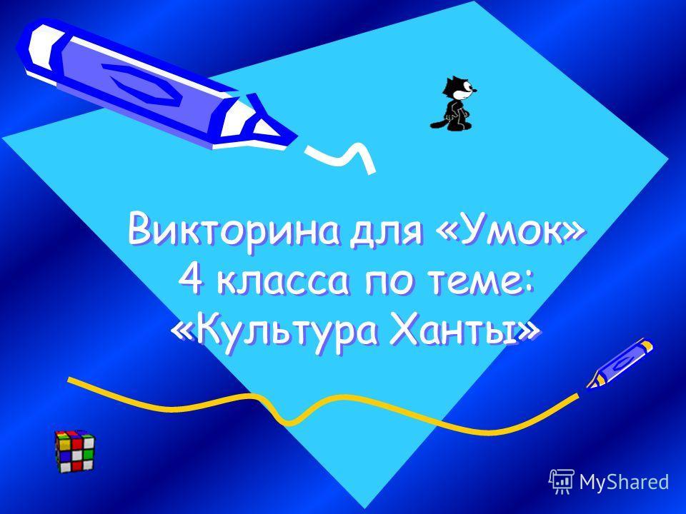 Викторина для «Умок» 4 класса по теме: «Культура Ханты»