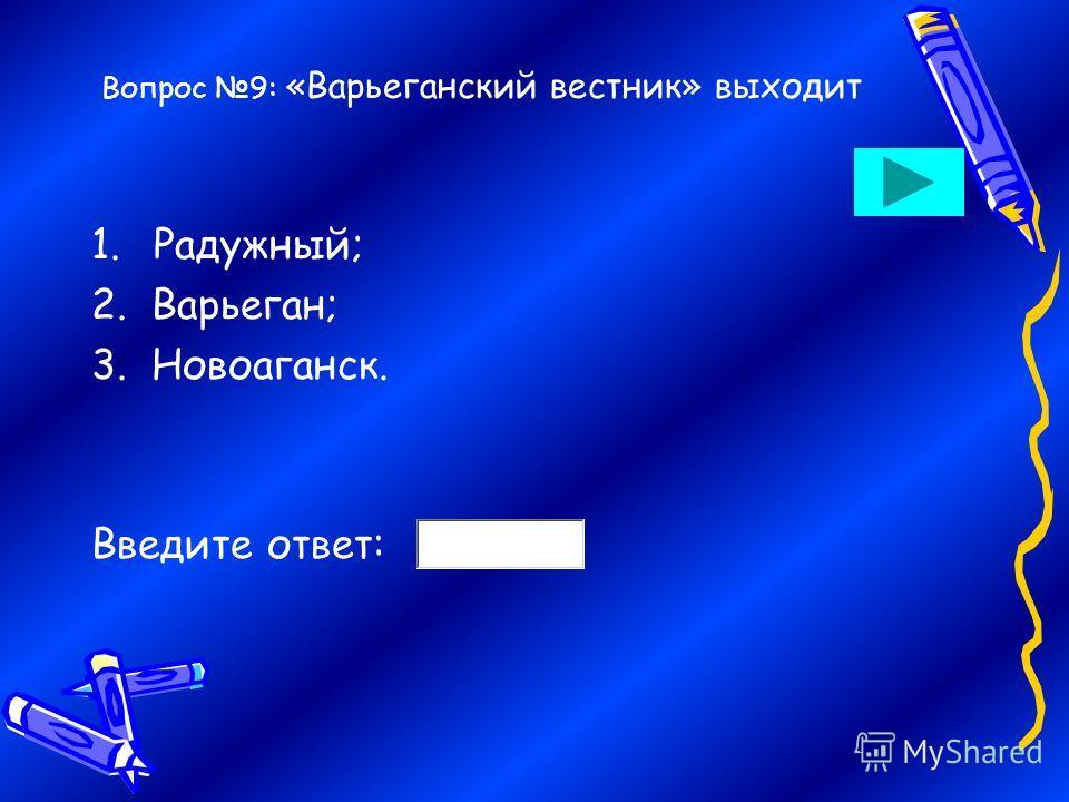 Вопрос 9: «Варьеганский вестник» выходит 1.Радужный; 2. Варьеган; 3. Новоаганск. Введите ответ: