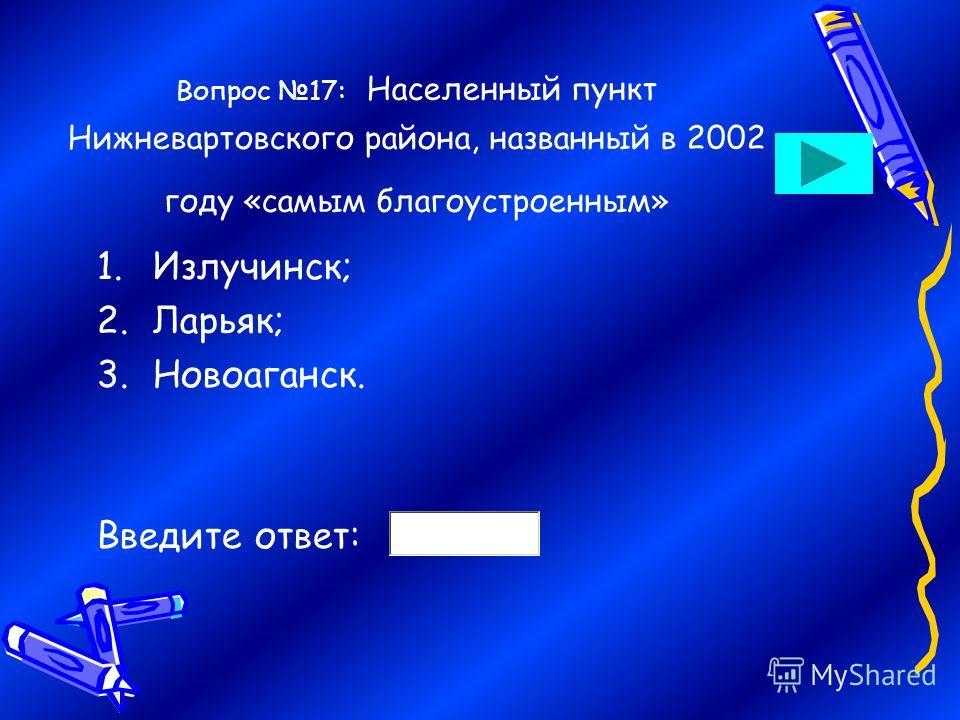 Вопрос 17: Населенный пункт Нижневартовского района, названный в 2002 году «самым благоустроенным» 1.Излучинск; 2.Ларьяк; 3.Новоаганск. Введите ответ: