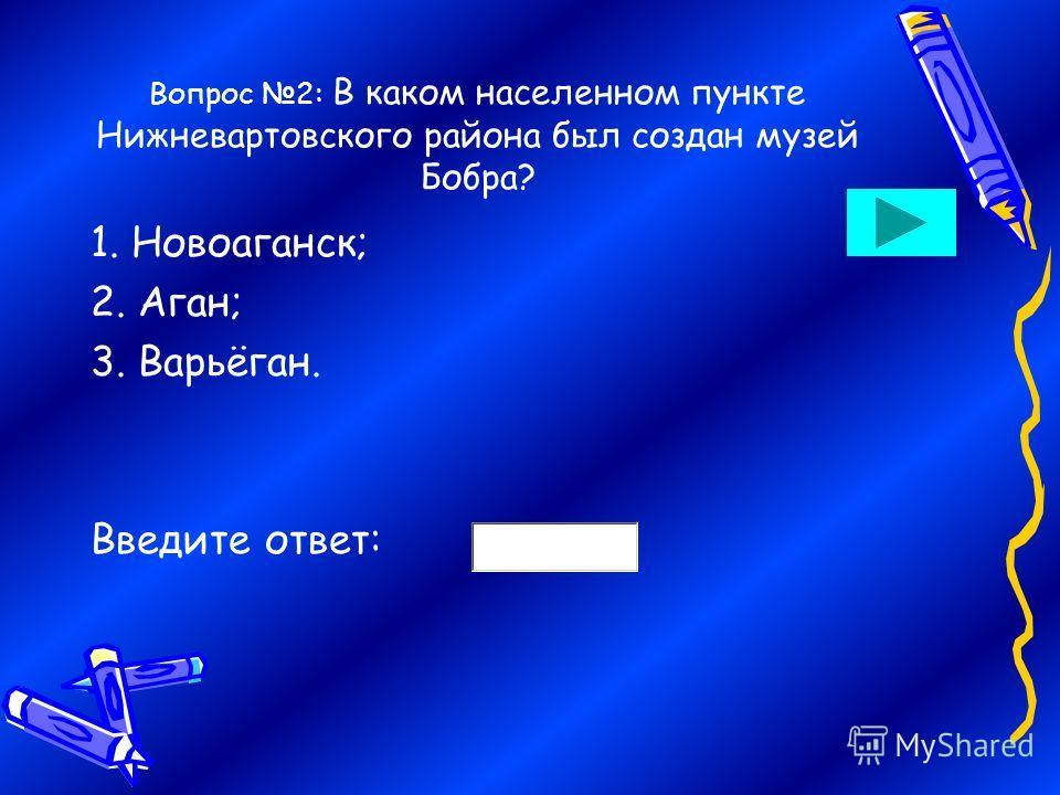 Вопрос 2: В каком населенном пункте Нижневартовского района был создан музей Бобра? 1. Новоаганск; 2. Аган; 3. Варьёган. Введите ответ: