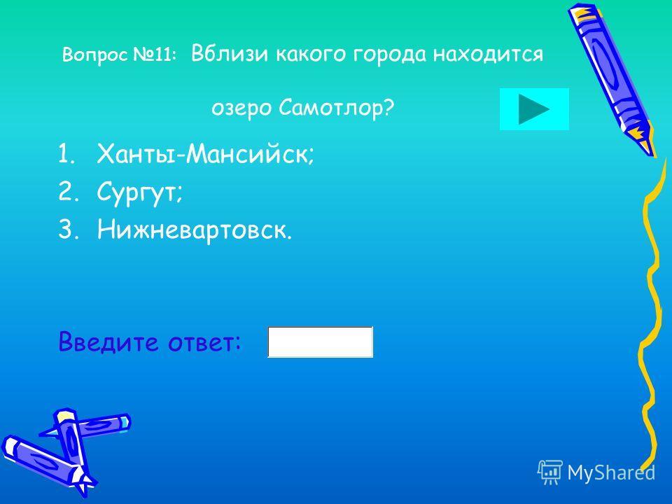 Вопрос 10: На какой реке расположен город Ханты-Мансийск? 1.Обь; 2.Иртыш; 3.Сосьва. Введите ответ: