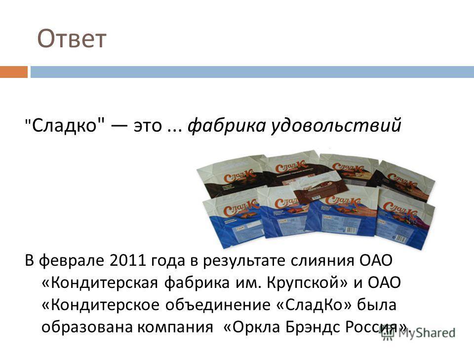 Ответ  Сладко  это... фабрика удовольствий В феврале 2011 года в результате слияния ОАО « Кондитерская фабрика им. Крупской » и ОАО « Кондитерское объединение « СладКо » была образована компания « Оркла Брэндс Россия ».