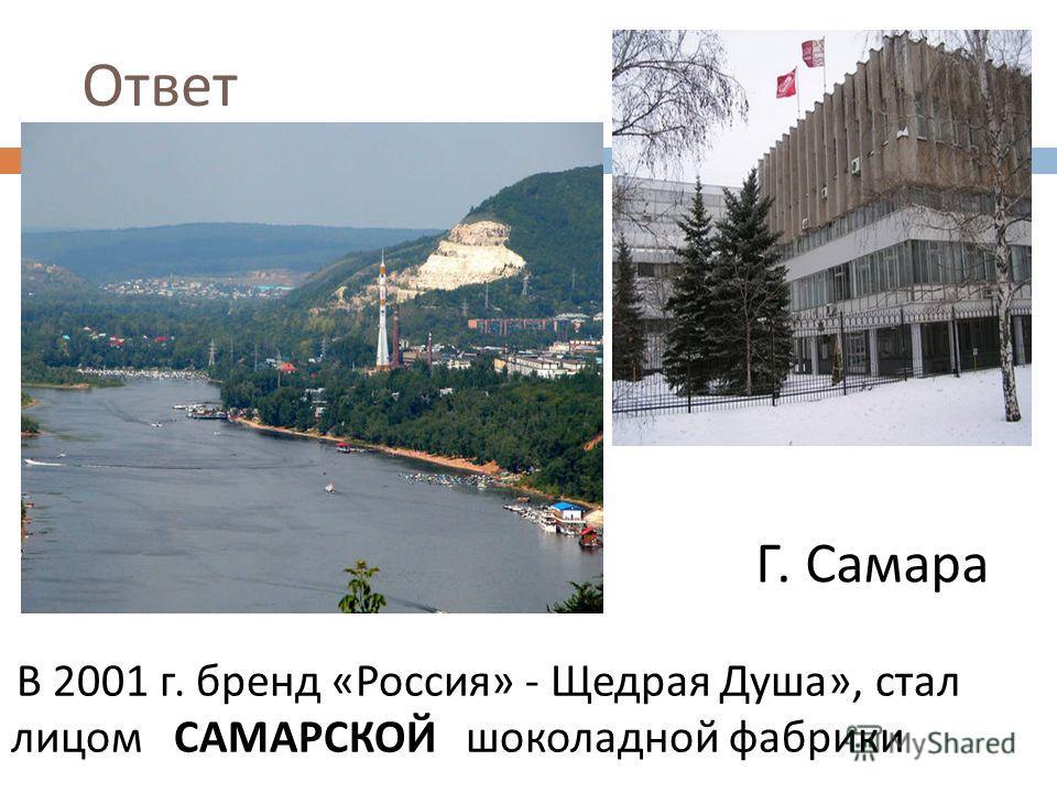 Ответ В 2001 г. бренд « Россия » - Щедрая Душа », стал лицом САМАРСКОЙ шоколадной фабрики Г. Самара