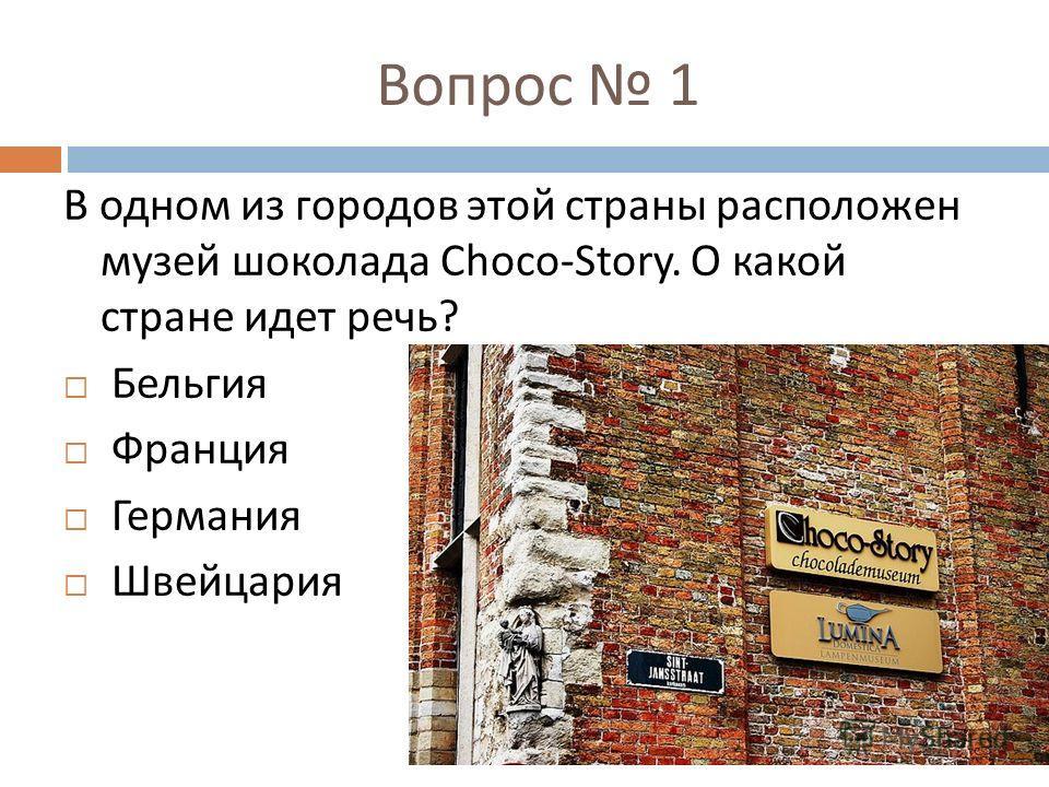 Вопрос 1 В одном из городов этой страны расположен музей шоколада Choco-Story. О какой стране идет речь ? Бельгия Франция Германия Швейцария