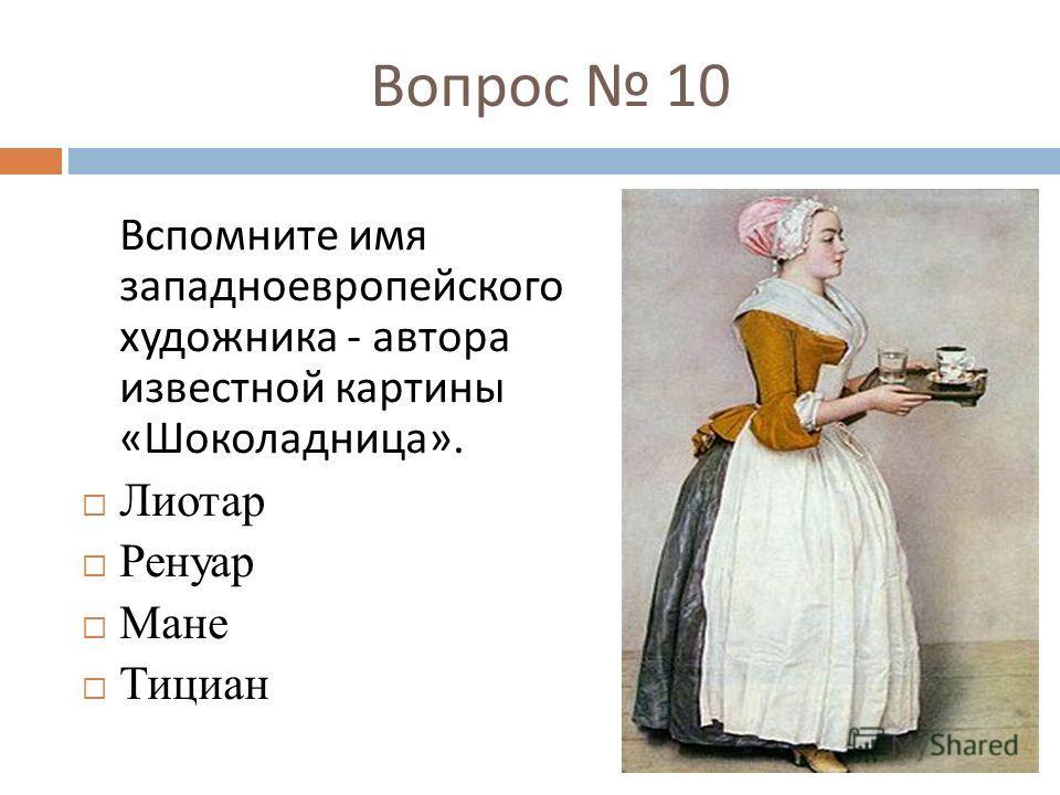 Вопрос 10 Вспомните имя западноевропейского художника - автора известной картины « Шоколадница ». Лиотар Ренуар Мане Тициан