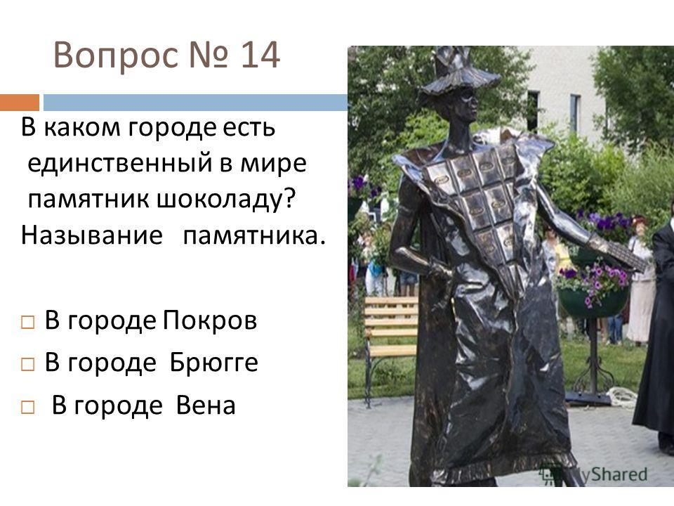 Вопрос 14 В каком городе есть единственный в мире памятник шоколаду ? Называние памятника. В городе Покров В городе Брюгге В городе Вена