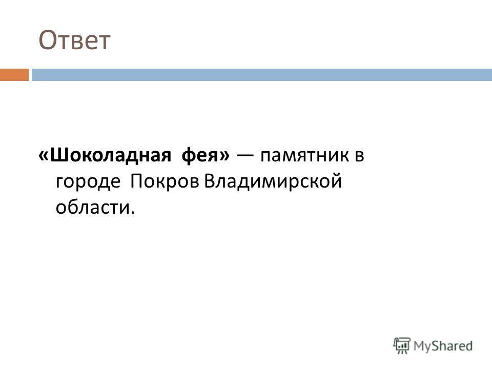 Ответ « Шоколадная фея » памятник в городе Покров Владимирской области. область